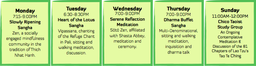 Weekly Meditation Schedule: Monday 7:15-9:00 PM Slowly Ripening Sangha, Tuesday 6:30-8:30 PM Heart of the Lotus Sangha, Wednesday 7:00-9:00 PM Serene Reflection Meditation, Thursday 7:00-9:00 PM Dharma Buffet Sangha, Sunday 11:00 AM-12:00 PM Chico Taoist Study Group